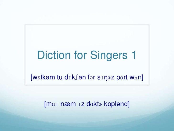 Diction for Singers 1[wɛlkəm tu dɪkʃən fɔr sɪŋɚz pɑrt wʌn]    [mɑɪ næm ɪz dɑktɚ koplənd]