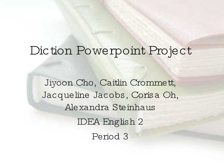 Diction Powerpoint Project Jiyoon Cho, Caitlin Crommett, Jacqueline Jacobs, Corisa Oh, Alexandra Steinhaus IDEA English 2 ...