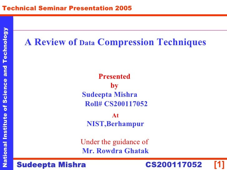 A Review of  Data  Compression Techniques Presented  by  Sudeepta Mishra  Roll# CS200117052 At NIST,Berhampur Under the gu...