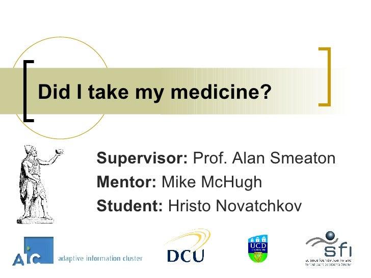 Did I take my medicine? Supervisor:  Prof.   Alan Smeaton Mentor:  Mike McHugh Student:  Hristo Novatchkov
