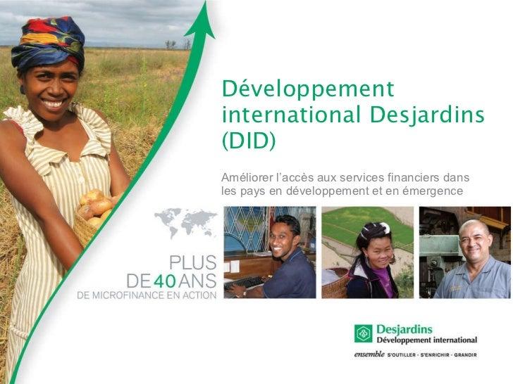 <ul><li>Développement international Desjardins (DID) </li></ul><ul><li>Améliorer l'accès aux services financiers dans les ...