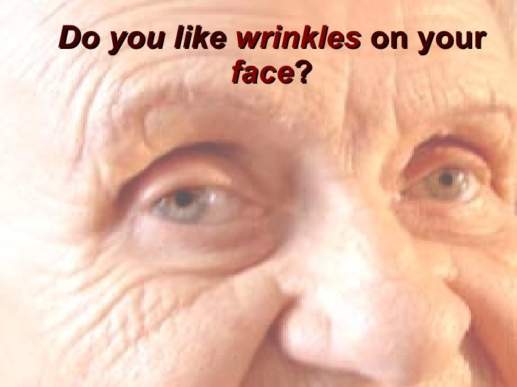Do you like  wrinkles  on your  face ?