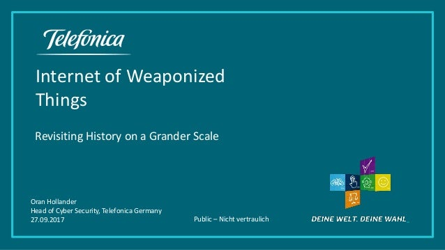 Public – Nicht vertraulich Internet of Weaponized Things Revisiting History on a Grander Scale Oran Hollander Head of Cybe...