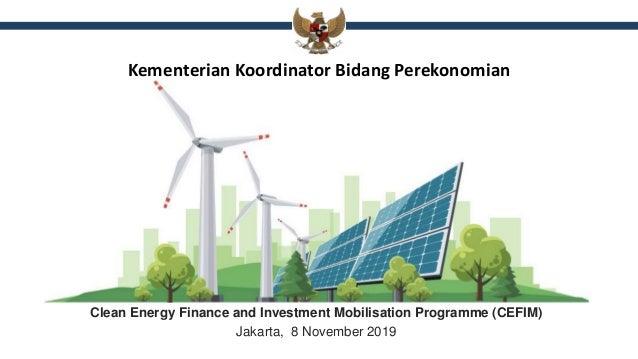 Kementerian Koordinator Bidang Perekonomian Clean Energy Finance and Investment Mobilisation Programme (CEFIM) Jakarta, 8 ...