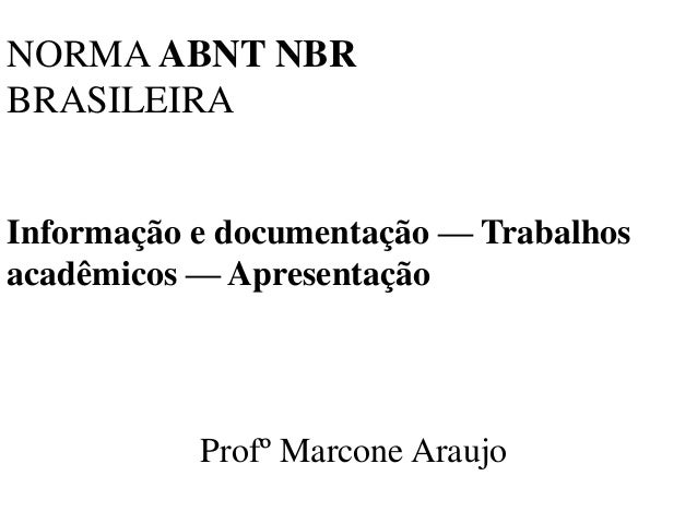 NORMA ABNT NBRBRASILEIRAInformação e documentação — Trabalhosacadêmicos — Apresentação           Profº Marcone Araujo