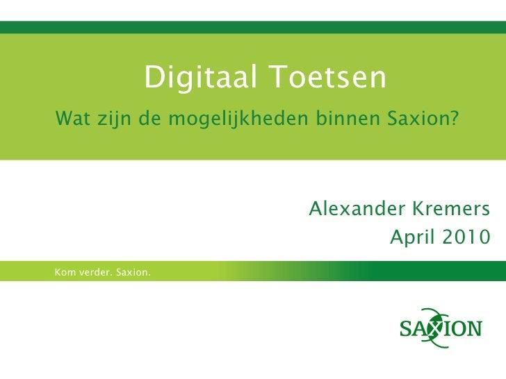Digitaal Toetsen Wat zijn de mogelijkheden binnen Saxion? Alexander Kremers April 2010
