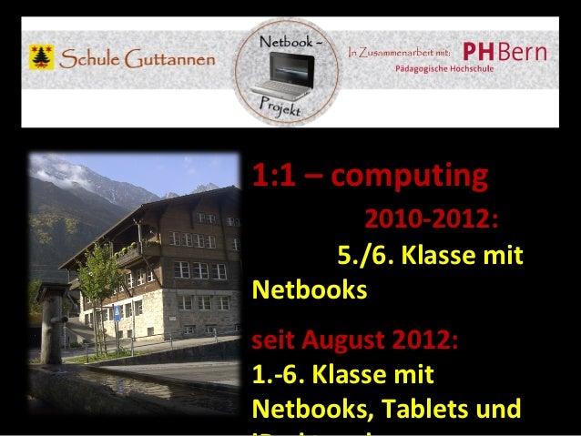 1:1 – computing        2010-2012:      5./6. Klasse mitNetbooksseit August 2012:1.-6. Klasse mitNetbooks, Tablets und