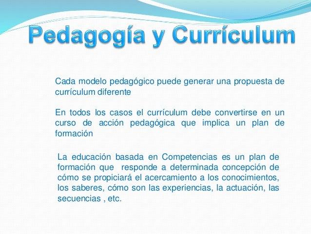 Cada modelo pedagógico puede generar una propuesta de currículum diferente En todos los casos el currículum debe convertir...