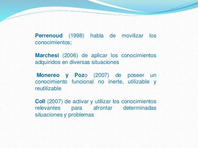 Perrenoud (1998) habla de movilizar los conocimientos; Marchesi (2006) de aplicar los conocimientos adquiridos en diversas...