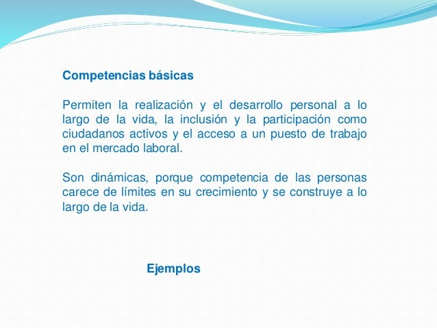 Competencias básicas Permiten la realización y el desarrollo personal a lo largo de la vida, la inclusión y la participaci...