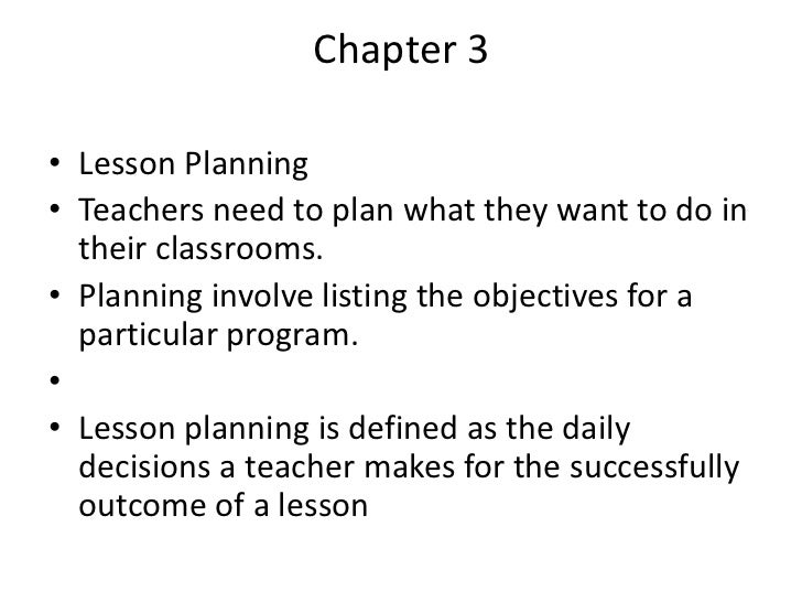 Chapter 3• Lesson Planning• Teachers need to plan what they want to do in  their classrooms.• Planning involve listing the...