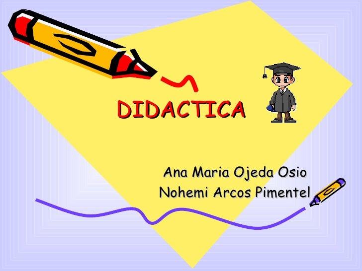 DIDACTICA Ana Maria Ojeda Osio Nohemi Arcos Pimentel