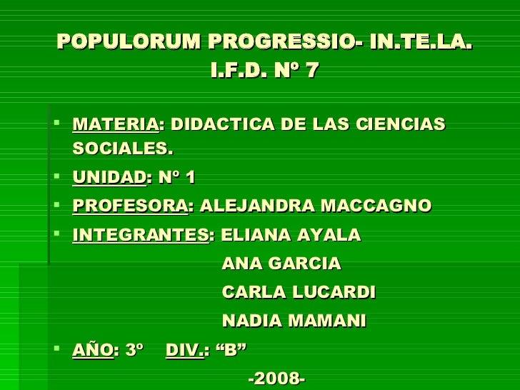 POPULORUM PROGRESSIO- IN.TE.LA. I.F.D. Nº 7 <ul><li>MATERIA : DIDACTICA DE LAS CIENCIAS SOCIALES. </li></ul><ul><li>UNIDAD...