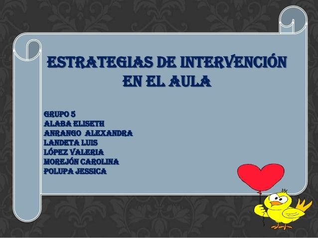 Estrategias de intervención        en el aulaGrupo 5ALABA ELISETHAnrango ALEXANDRALandeta LuisLópez ValeriaMorejón carolin...