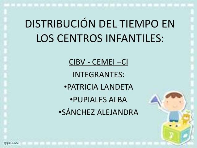 DISTRIBUCIÓN DEL TIEMPO EN LOS CENTROS INFANTILES: CIBV - CEMEI –CI INTEGRANTES: •PATRICIA LANDETA •PUPIALES ALBA •SÁNCHEZ...