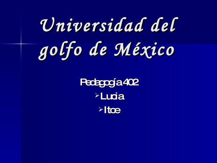 Universidad del golfo de México <ul><li>Pedagogía 402 </li></ul><ul><li>Lucia </li></ul><ul><li>Itce </li></ul>