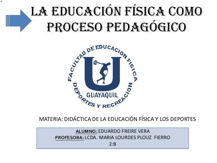 LA EDUCACIÓN FÍSICA COMO  PROCESO PEDAGÓGICO MATERIA: DIDÁCTICA DE LA EDUCACIÓN FÍSICA Y LOS DEPORTES             ALUMNO: ...