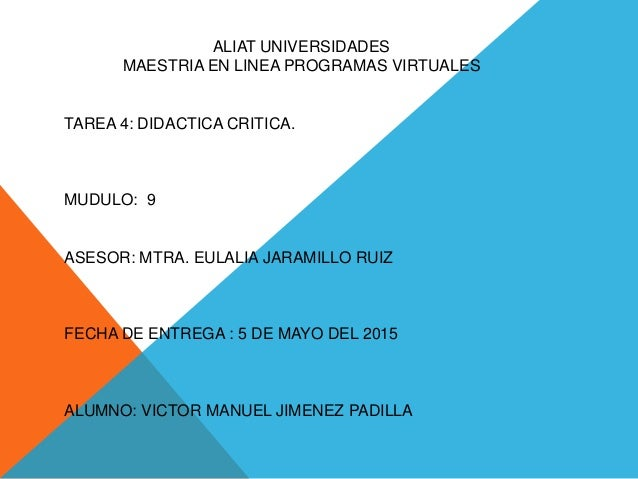 ALIAT UNIVERSIDADES MAESTRIA EN LINEA PROGRAMAS VIRTUALES TAREA 4: DIDACTICA CRITICA. MUDULO: 9 ASESOR: MTRA. EULALIA JARA...