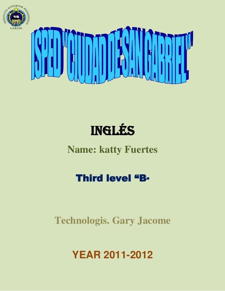 "INGLÉS  Name: katty Fuertes    Third level ""B""Technologis. Gary Jacome   YEAR 2011-2012"