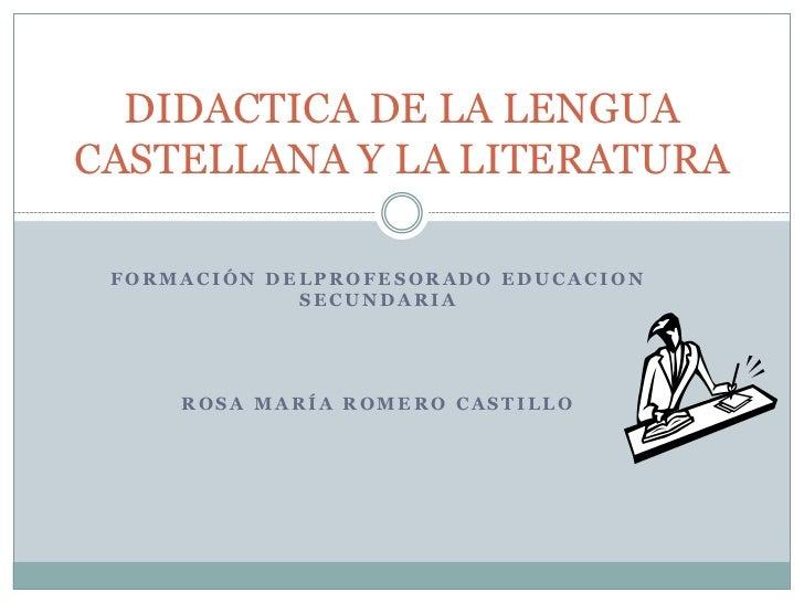 DIDACTICA DE LA LENGUACASTELLANA Y LA LITERATURA FORMACIÓN DELPROFESORADO EDUCACION             SECUNDARIA     ROSA MARÍA ...