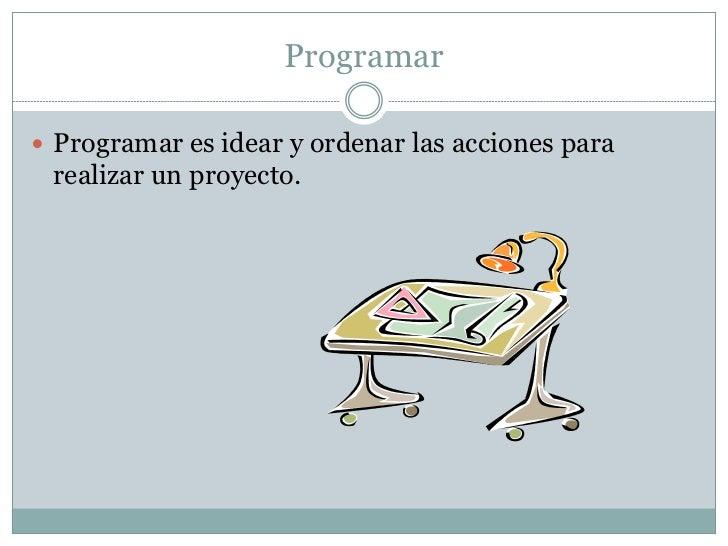 Programar Programar es idear y ordenar las acciones para realizar un proyecto.