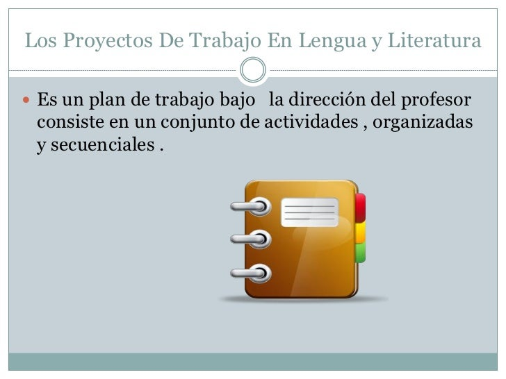 Los Proyectos De Trabajo En Lengua y Literatura Es un plan de trabajo bajo la dirección del profesor consiste en un conju...
