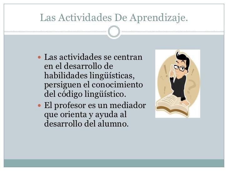 Las Actividades De Aprendizaje. Las actividades se centran  en el desarrollo de  habilidades lingüísticas,  persiguen el ...