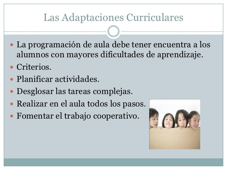 Las Adaptaciones Curriculares La programación de aula debe tener encuentra a los    alumnos con mayores dificultades de a...