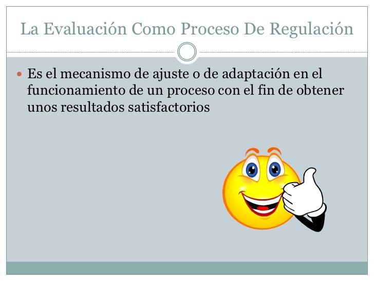 La Evaluación Como Proceso De Regulación Es el mecanismo de ajuste o de adaptación en el funcionamiento de un proceso con...