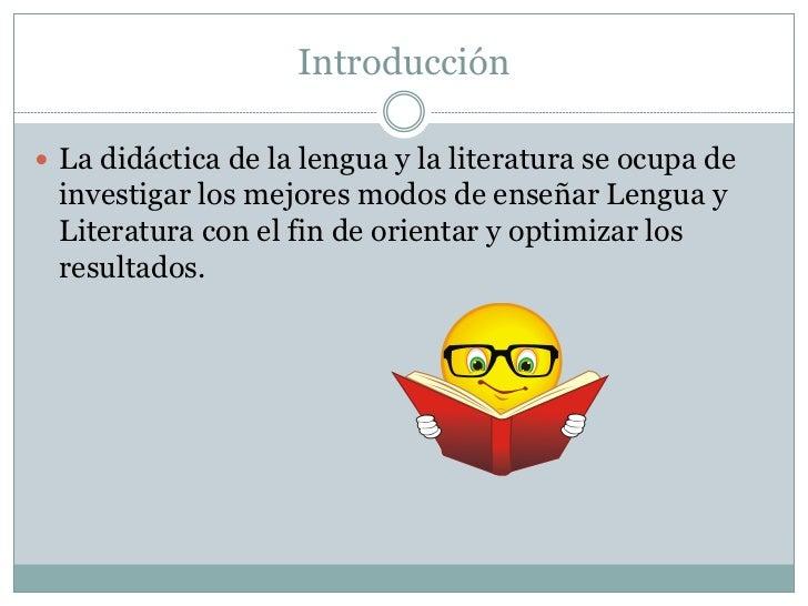 Introducción La didáctica de la lengua y la literatura se ocupa de investigar los mejores modos de enseñar Lengua y Liter...