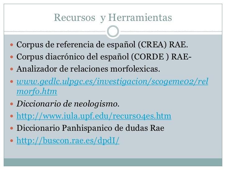 Recursos y Herramientas Corpus de referencia de español (CREA) RAE. Corpus diacrónico del español (CORDE ) RAE- Analiza...
