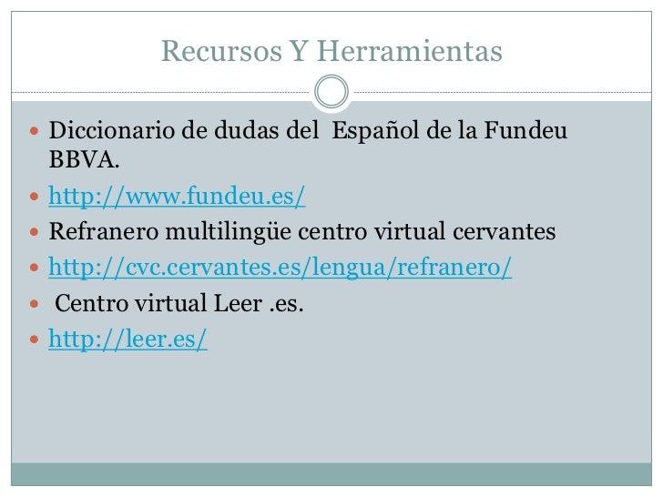 Recursos Y Herramientas Diccionario de dudas del Español de la Fundeu    BBVA.   http://www.fundeu.es/   Refranero mult...