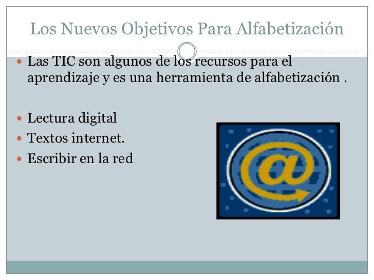 Los Nuevos Objetivos Para Alfabetización Las TIC son algunos de los recursos para el aprendizaje y es una herramienta de ...