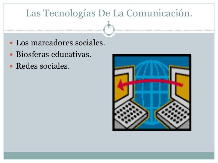 Las Tecnologías De La Comunicación.                     l Los marcadores sociales. Biosferas educativas. Redes sociales.
