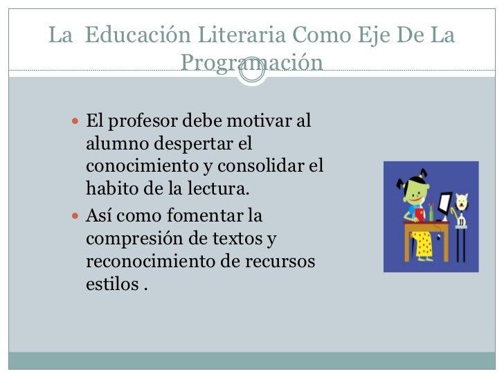 La Educación Literaria Como Eje De La           Programación   El profesor debe motivar al    alumno despertar el    cono...