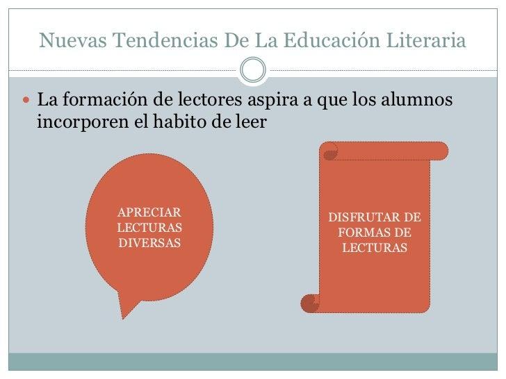 Nuevas Tendencias De La Educación Literaria La formación de lectores aspira a que los alumnos incorporen el habito de lee...