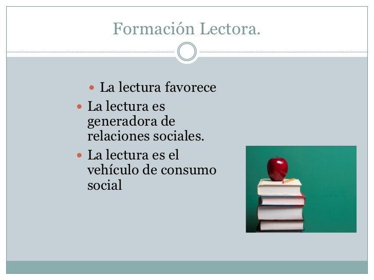Formación Lectora.   La lectura favorece La lectura es  generadora de  relaciones sociales. La lectura es el  vehículo ...