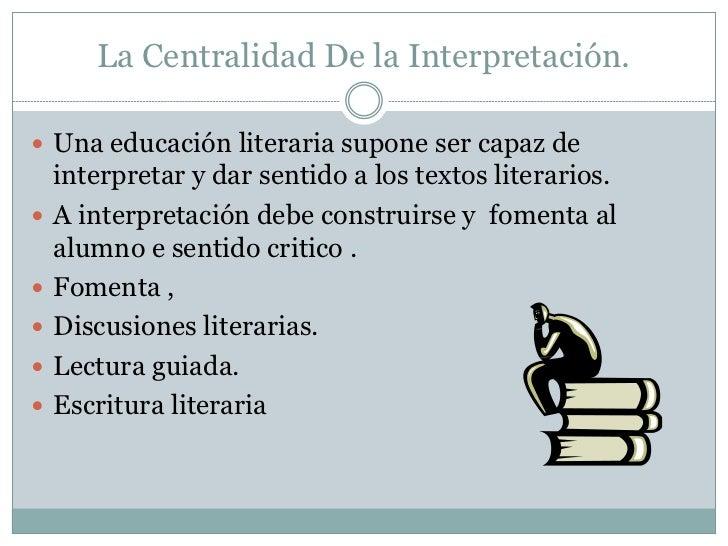 La Centralidad De la Interpretación. Una educación literaria supone ser capaz de    interpretar y dar sentido a los texto...