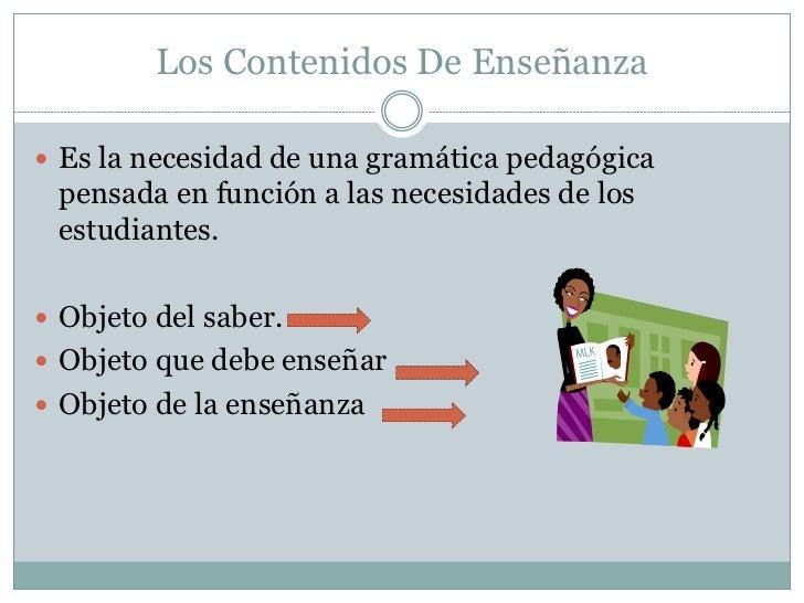 Los Contenidos De Enseñanza Es la necesidad de una gramática pedagógica pensada en función a las necesidades de los estud...