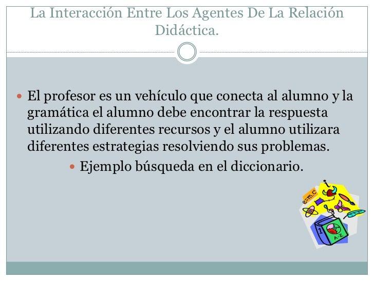 La Interacción Entre Los Agentes De La Relación                     Didáctica. El profesor es un vehículo que conecta al ...