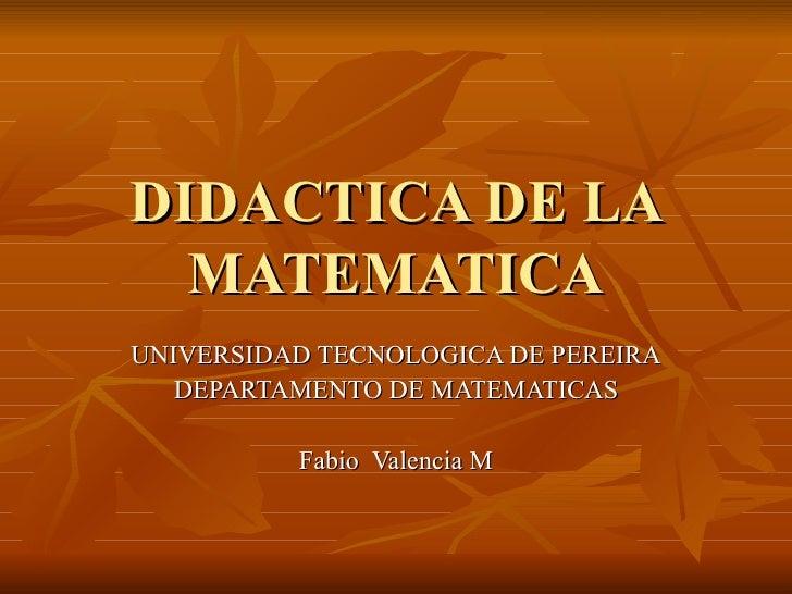 DIDACTICA DE LA MATEMATICA UNIVERSIDAD TECNOLOGICA DE PEREIRA DEPARTAMENTO DE MATEMATICAS Fabio  Valencia M