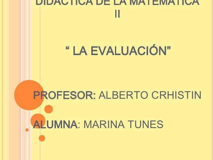 """DIDÁCTICA DE LA MATEMÁTICA             II    """" LA EVALUACIÓN""""PROFESOR: ALBERTO CRHISTINALUMNA: MARINA TUNES"""