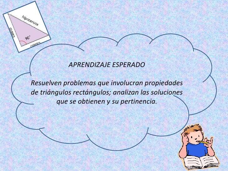 APRENDIZAJE ESPERADOResuelven problemas que involucran propiedadesde triángulos rectángulos; analizan las soluciones      ...