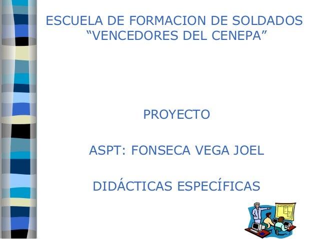 """ESCUELA DE FORMACION DE SOLDADOS  """"VENCEDORES DEL CENEPA""""  PROYECTO  ASPT: FONSECA VEGA JOEL  DIDÁCTICAS ESPECÍFICAS"""