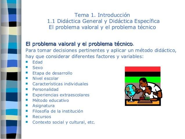 Tema 1. Introducción  1.1 Didáctica General y Didáctica Específica  El problema valoral y el problema técnico  El problema...