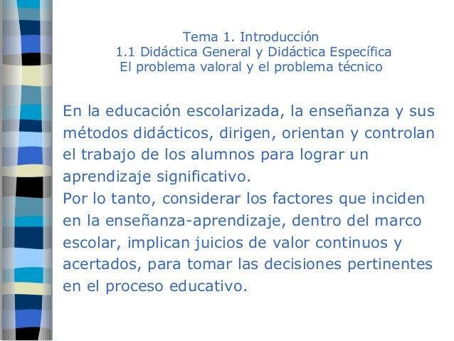 Tema 1. Introducción  1.1 Didáctica General y Didáctica Específica  El problema valoral y el problema técnico  En la educa...
