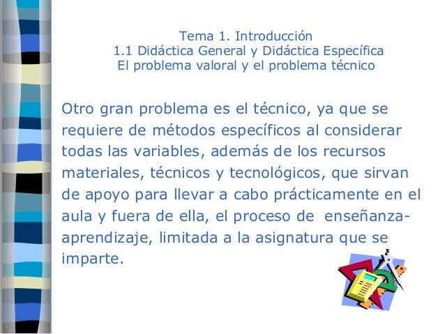 Tema 1. Introducción  1.1 Didáctica General y Didáctica Específica  El problema valoral y el problema técnico  Otro gran p...