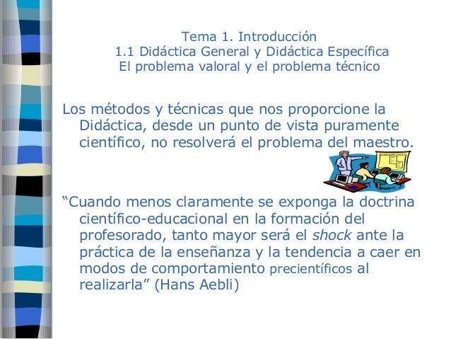 Tema 1. Introducción  1.1 Didáctica General y Didáctica Específica  El problema valoral y el problema técnico  Los métodos...
