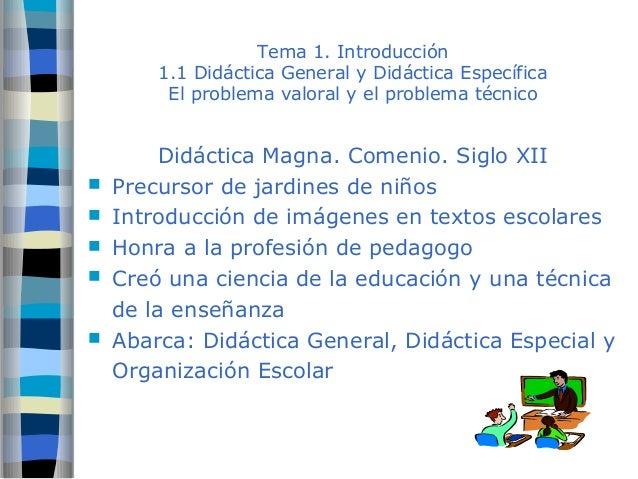 Tema 1. Introducción  1.1 Didáctica General y Didáctica Específica  El problema valoral y el problema técnico  Didáctica M...