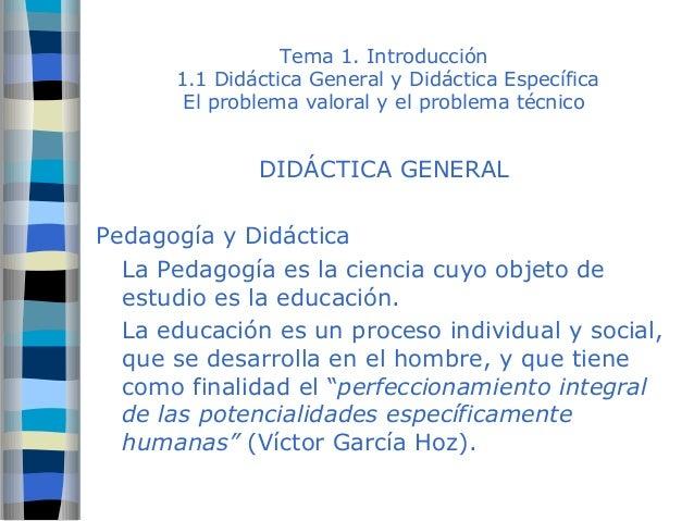 Tema 1. Introducción  1.1 Didáctica General y Didáctica Específica  El problema valoral y el problema técnico  DIDÁCTICA G...